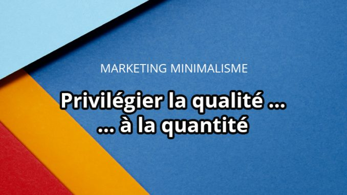 Marketing minimaliste : privilégier qualité à quantité